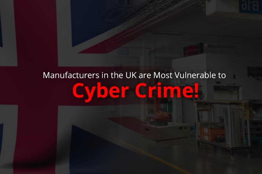 Manufacturers in the UK are Most Vulnerable to Cyber Crime!