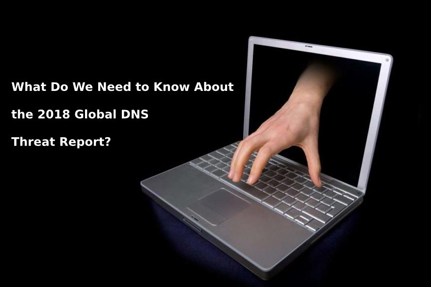 What Do We Need to Know About the 2018 Global DNS Threat Report