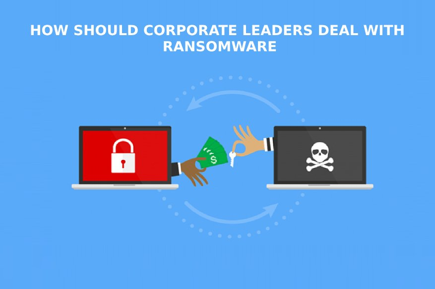 How Should Corporate Leaders Deal With Ransomware