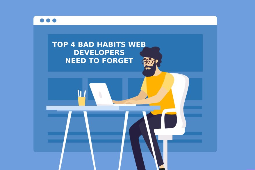 Top 4 Bad Habits Web Developers Need To Forget