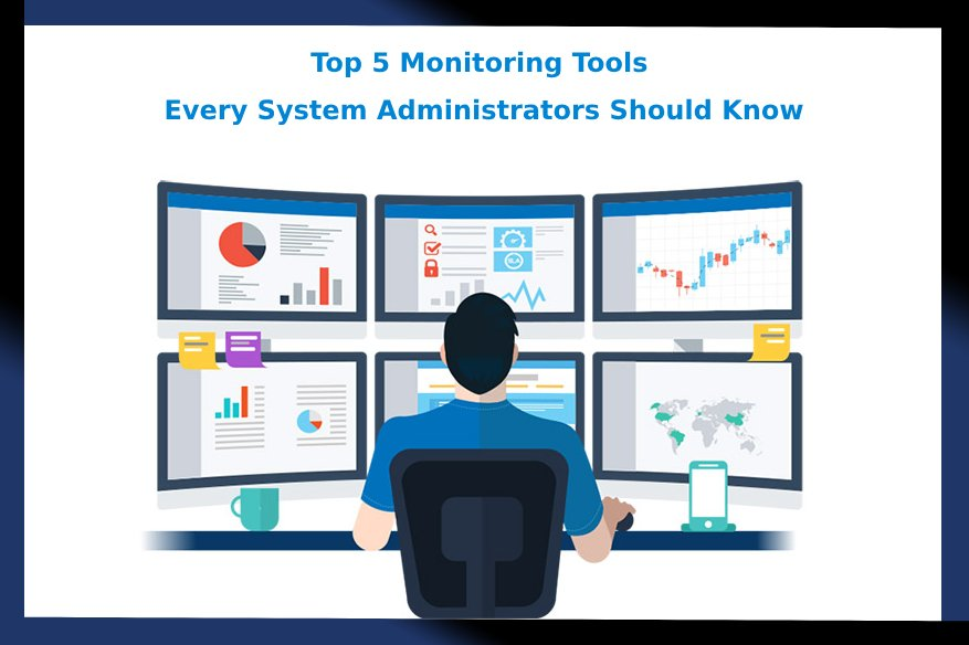 Top 5 Monitoring Tools Every System Administrators Should Know