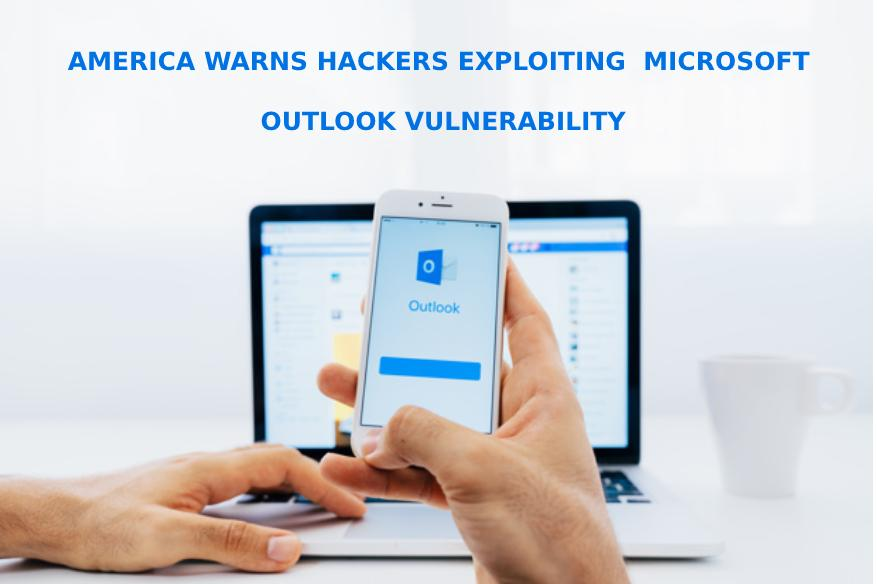 Hackers Exploiting Microsoft Outlook Vulnerability Warns America