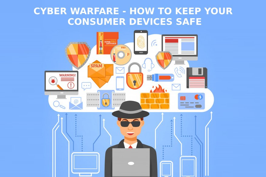 Cyber Warfare - How to Keep Your Consumer Devices Safe