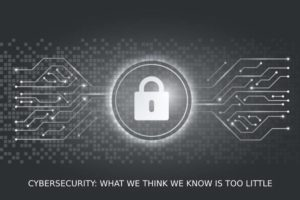 Cybersecurity What We Think We Know Is Too Little
