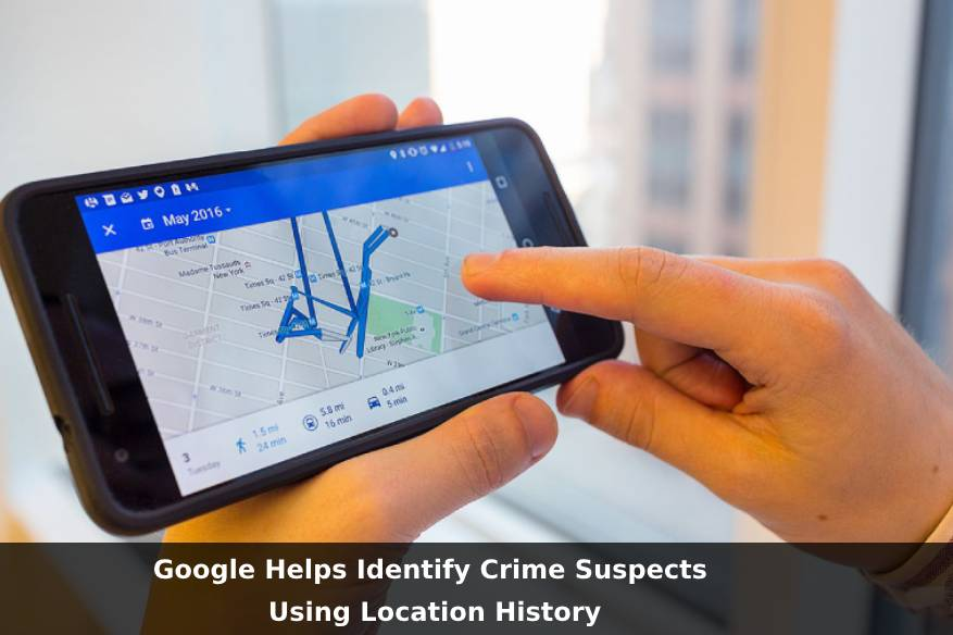 Google Helps Identify Crime Suspects Using Location History