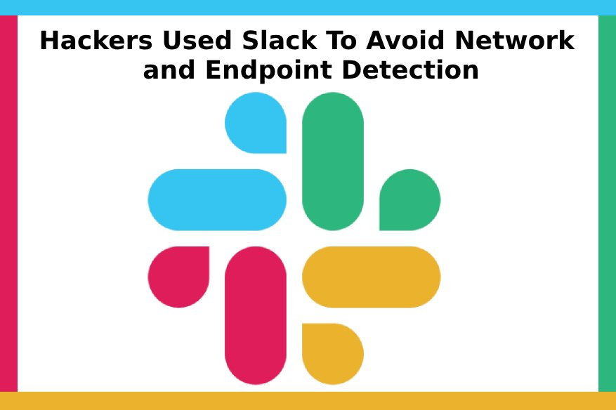 Hackers Used Slack To Avoid Network and Endpoint Detection