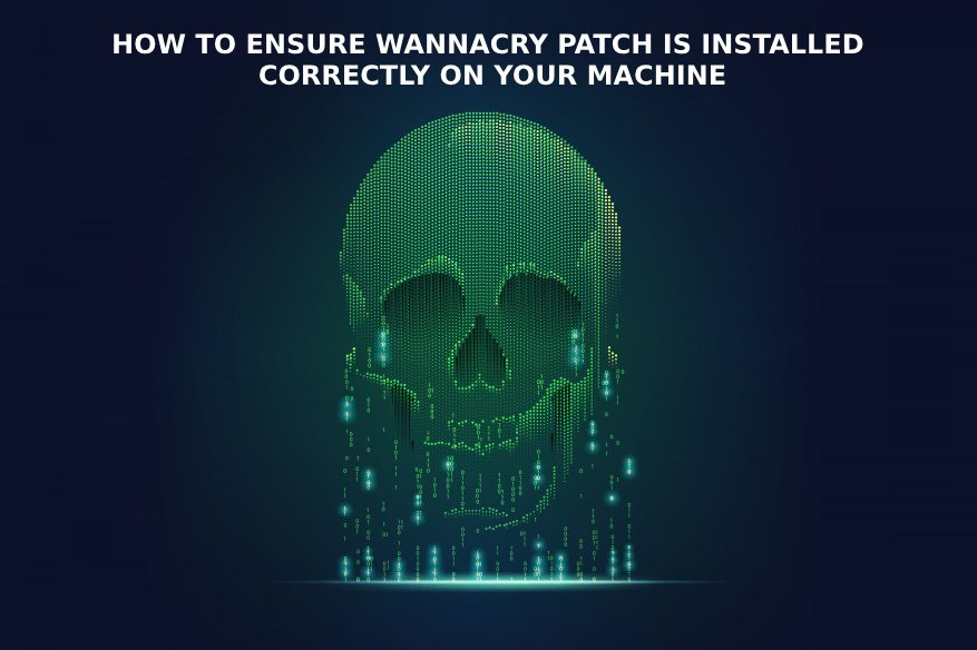 How to Ensure Wannacry Patch is Installed Correctly On Your Machine