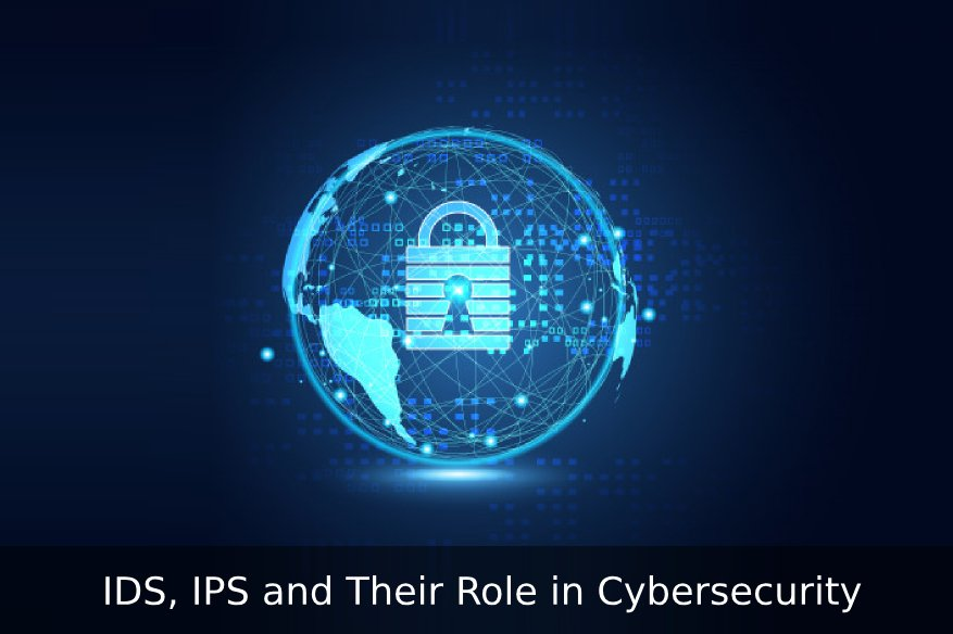 IDS, IPS and Their Role in Cybersecurity