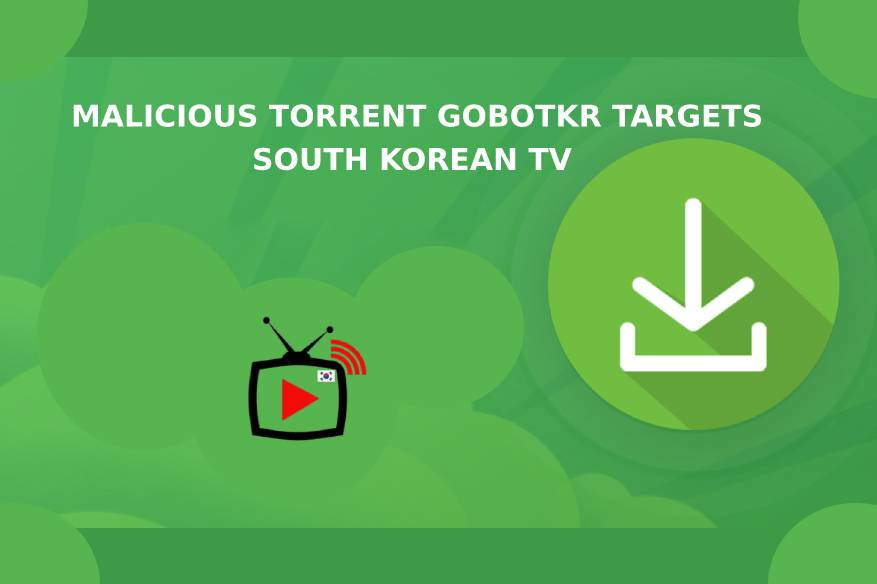 Malicious Torrent GoBotKR Targets South Korean TV