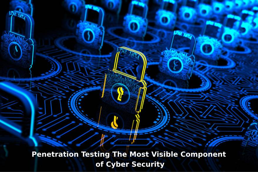 Penetration Testing The Most Visible Component of Cyber Security