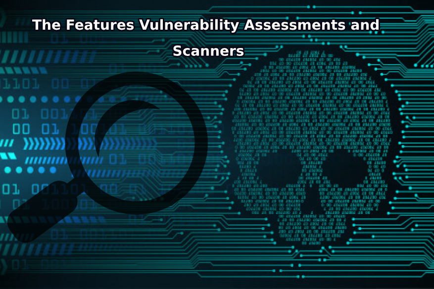 The Features Vulnerability Assessments and Scanners Must-Have