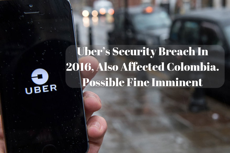 Uber's Security Breach In 2016, Also Affected Colombia. Possible Fine Imminent