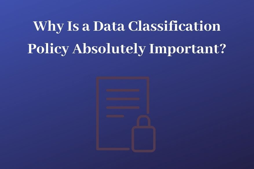 Why Is a Data Classification Policy Absolutely Important