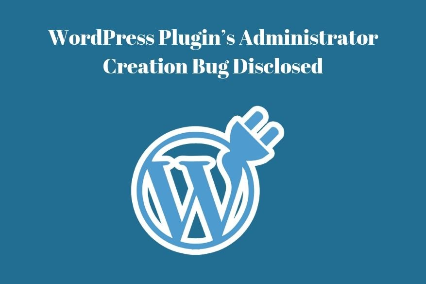 WordPress Plugin's Administrator Creation Bug Disclosed
